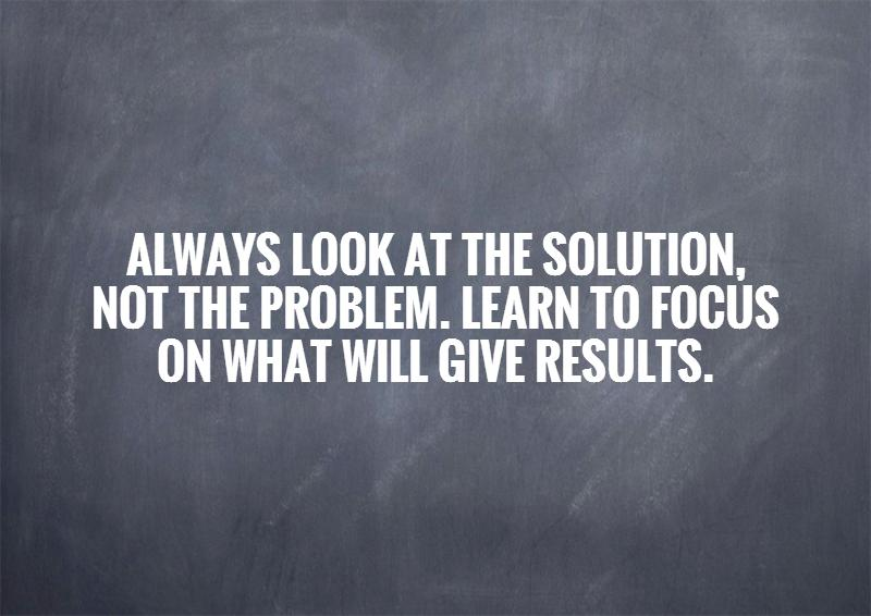 always-look-at-the-solution-not-the-problem-learn-to-focus-on-what-will-give-results-quote-1